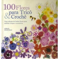 100 Flores para Tricô & Crochê - Stanfield, Lesley - 9788561749040