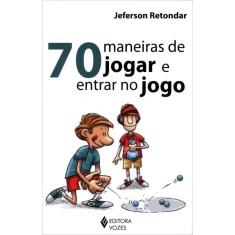 70 Maneiras de Jogar e Entrar No Jogo - Retondar, Jeferson - 9788532642967