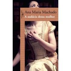 A Audácia Dessa Mulher - Machado, Ana Maria - 9788579620843