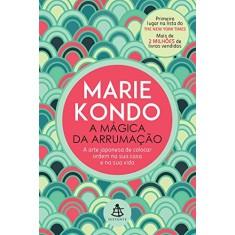 A Mágica da Arrumação - A Arte Japonesa de Colocar Ordem na Sua Casa e na Sua Vida - Marie Kondo - 9788543102092