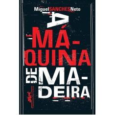 A Máquina de Madeira - Neto, Miguel Sanches - 9788535921922