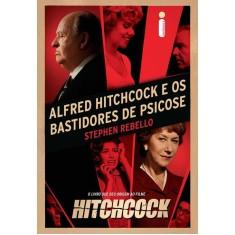 Alfred Hitchcock e Os Bastidores de Psicose - Rebello, Stephen - 9788580572865