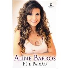 Aline Barros - Fé e Paixão - Barros, Aline - 9788578600914