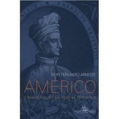 Américo - o Homem Que Deu Seu Nome Ao Continente - Armesto, Felipe Fernandez - 9788535917895