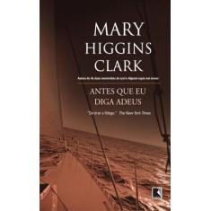 Antes Que Eu Diga Adeus - Clark, Mary Higgins - 9788501083050