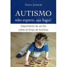 Autismo - Não Espere, Aja Logo ! - Junior, Paiva - 9788576801696