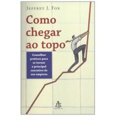 Como Chegar Ao Topo - Fox, Jeffrey J. - 9788575426357