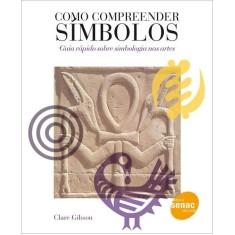 Como Compreender Símbolos - Guia Rápido Sobre Simbologia Nas Artes - Gibson, Clare - 9788539601738