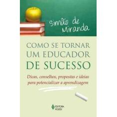 Como Se Tornar Um Educador de Sucesso - Dicas, Conselhos, Propostas e Idéias Para Potencializar a Ap - Miranda, Simao De - 9788532640697