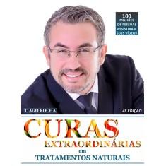 Curas Extraordinárias em Tratamentos Naturais - 4ª Ed. 2018 - Rocha, Tiago - 9788566172201