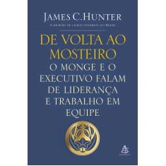 De Volta ao Mosteiro: O Monge e o Executivo Falam de Liderança e Trabalho em Equipe - James Hunter - 9788543101279