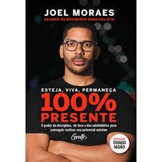 Esteja, viva, permaneça 100% Presente: O poder da disciplina, do foco e dos minihábitos para conseguir realizar seu potencial máximo - Moraes, Joel - 9788545203483