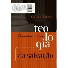 Fundamentos da Teologia da Salvação - Lopes, Edson - 9788573255928
