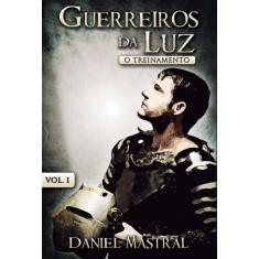 Guerreiros da Luz - o Treinamento - Vol. I - Mastral, Daniel - 9788581580067