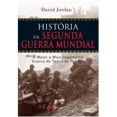 História da Segunda Guerra Mundial - a Maior e Mais Importante Guerra de Todos Os Tempos - Jordan, David - 9788576801078