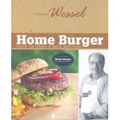 Home Burger - Feito Em Casa É Mais Gostoso - 2ª Ed. - Wessel, Istvan - 9788504017786