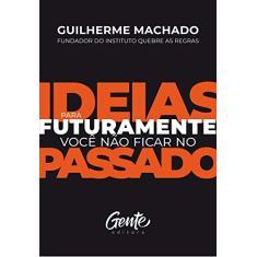Ideias para futuramente não ficar no passado - Machado, Guilherme - 9788545203735
