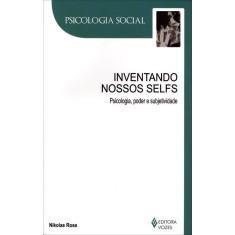 Inventando Nossos Selfs - Col. Psicologia Social - Rose, Nikolas - 9788532642196