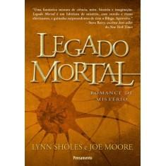 Legado Mortal - Sholes, Lynn; Moore, Joe - 9788531516948