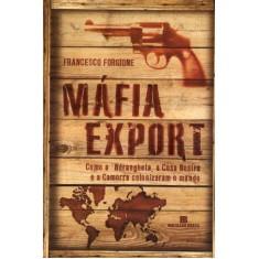 Mafia Export - Como a 'ndrangheta, a Cosa Nostra e a Camorra Colonizaram o Mundo - Forgione,  Francesco - 9788528615074