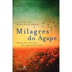 Milagres do Ágape - Histórias Reais e Motivadoras Sobre o Poder do Amor de Deus - Dimkoff, Jennie Afman; Kent, Carol - 9788565859011