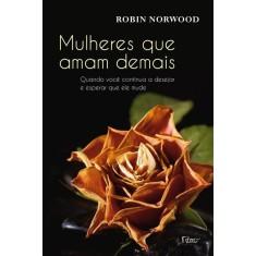 Mulheres Que Amam Demais - Quando Você Continua a Desejar e Esperar Que Ele Mude - Norwood, Robin - 9788532527141