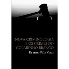 Nova Criminologia e os Crimes do Colarinho Branco - Veras, Ryanna Pala - 9788578273248