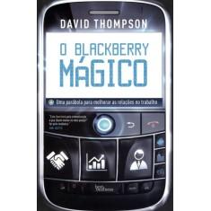 O Blackberry Mágico - Uma Parábola Para Melhorar As Relações No Trabalho - Thompson, David - 9788576845140