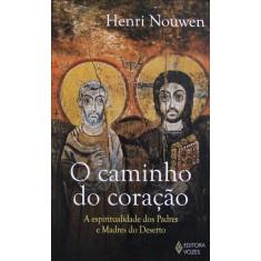 O Caminho do Coração - a Espiritualidade Dos Padres e Madres do Deserto - Nouwen, Henri - 9788532644084
