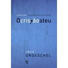 O Cristão Ateu - Crendo Em Deus Mais Vivendo Como Se Ele Não Existisse - Groeschel, Craig - 9788538302384