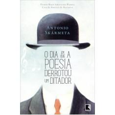 O Dia Em Que a Poesia Derrotou Um Ditador - Skarmeta, Antonio - 9788501099174