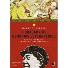 O Dragão e Os Demônios Estrangeiros - a China e o Mundo de 1100 A. C. Aos Dias Atuais - Gelber, Harry G. - 9788501081452