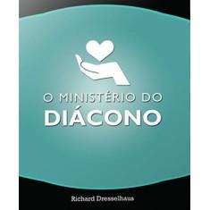 O Ministério do Diácono - Dresselhaus, Richard L. - 9788581580098