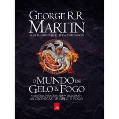O Mundo de Gelo & Fogo - A História Não Contada de Westeros e As Crônicas de Gelo e Fogo - Martin, George R. R.; Junior, Elio M. García; Antonsson, Linda - 9788544101117