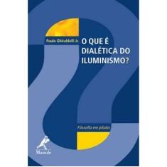O que É Dialética do Iluminismo? - Filosofia em Pílulas - Jr., Paulo Ghiraldelli - 9788520430514