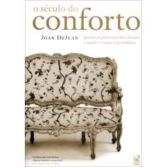 O Século do Conforto - Quando Os Parisienses Descobriram o Casual e Criaram o Lar Moderno - Dejean, Joan - 9788520009949