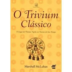 O Trivium Clássico - o Lugar de Thomas Nashe No Ensino de Seu Tempo - Col. Educação Clássica - Mcluhan, Marshall - 9788580330724