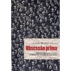 Obsessão Prima - Bernhard Riemann e o Maior Problema Não Resolvido da Matemática - Derbyshire, John - 9788501079763