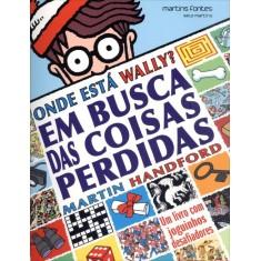 Onde Está Wally? - Em Busca da Coisas Perdidas - Um Livro Com Joguinhos Desafiadores - Handford, Martin - 9788580630381