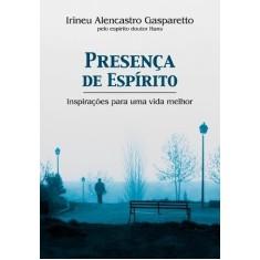 Presença De Espírito - Inspirações Para Uma Vida Melhor - Alencastro Gasparetto, Irineu - 9788577221875