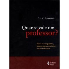 Quanto Vale Um Professor? - Reais Ou Imaginários, Alguns Imprescindíveis, Outros Nem Tanto - Antunes, Celso - 9788532641359