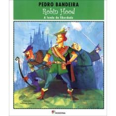 Robin Hood - a Lenda da Liberdade - Série Deixa Que Eu Conto - 2ª Ed. - Bandeira,  Pedro - 9788516075736