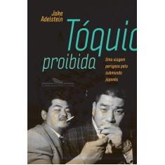 Tóquio Proibida - Uma Viagem Perigosa Pelo Submundo Japonês - Adelstein, Jake - 9788535918472