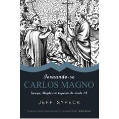 Tornando-se Carlos Magno - Europa, Bagdá e Os Impérios do Século IX - Sypeck, Jeff - 9788501080370