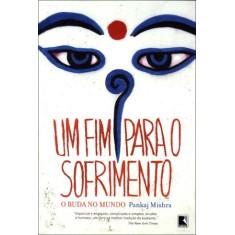 Um Fim Para o Sofrimento - o Buda No Mundo - Mishra, Pankaj - 9788501081094
