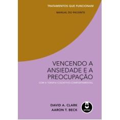 Vencendo a Ansiedade e a Preocupação Com a Terapia Cognitivo-comportamental - Beck, Aaron T.; Clark, David A. - 9788536327853