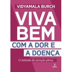 Viva Bem Com a Dor e a Doença - o Método da Atenção Plena - Vidyamala Burch - 9788532307163