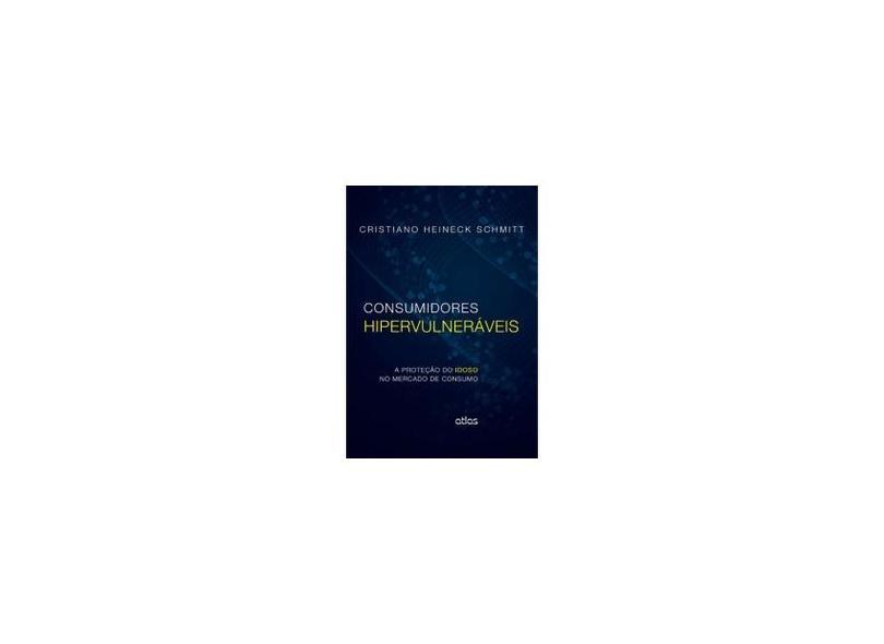 Consumidores Hipervulneráveis: A Proteção do Idoso no Mercado de Consumo - Cristiano Heineck Schmitt - 9788522483679