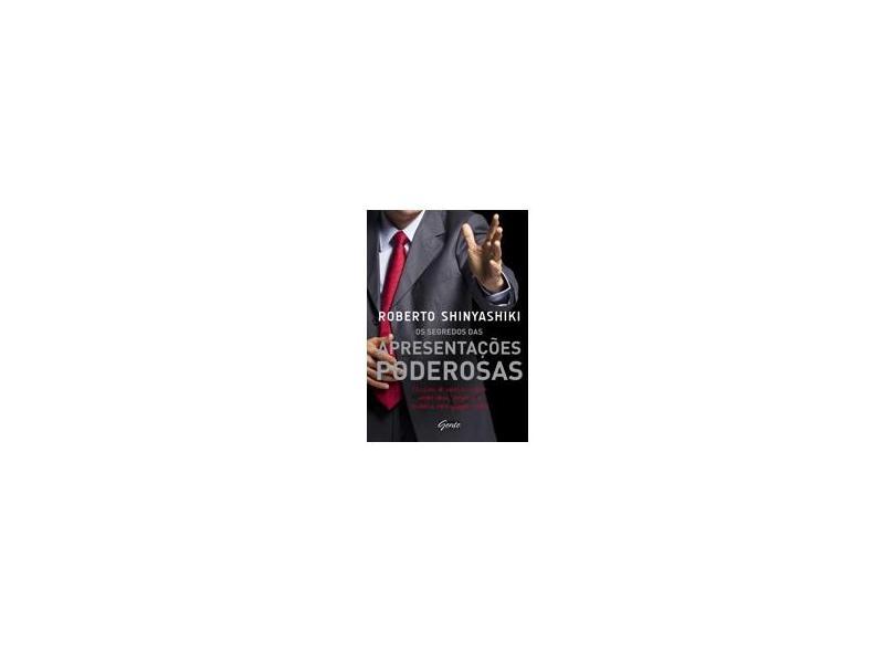 Os Segredos Das Apresentações Poderosas - Pessoas de Sucesso Sabem Vender Ideias, Projetos... - Shinyashiki, Roberto - 9788573128260