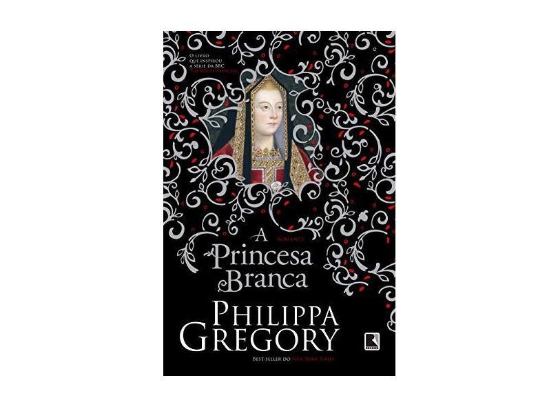 A Princesa Branca (Coleção Guerra Dos Primos) - Gregory, Philippa - 9788501110220